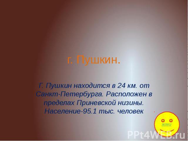 Г. Пушкин Г. Пушкин находится в 24 км. от Санкт-Петербурга. Расположен в пределах Приневской низины. Население-95.1 тыс. человек