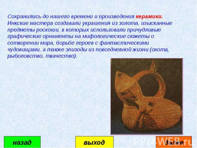 Сохранились до нашего времени и произведения керамики. Инкские мастера создавали украшения из золота, изысканные предметы роскоши, в которых использовали причудливые графические орнаменты на мифологические сюжеты о сотворении мира, борьбе героев с ф…