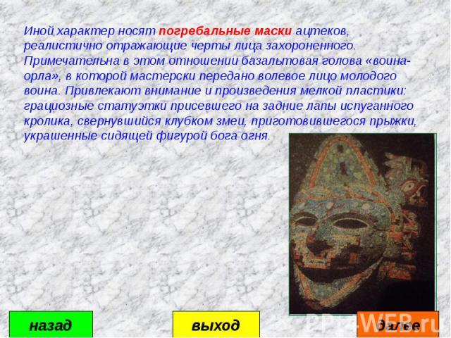 Иной характер носят погребальные маски ацтеков, реалистично отражающие черты лица захороненного. Примечательна в этом отношении базальтовая голова «воина- орла», в которой мастерски передано волевое лицо молодого воина. Привлекают внимание и произве…