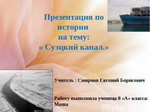 Презентация по истории на тему:« Суэцкий канал.» Учитель : Смирнов Евгений Борис