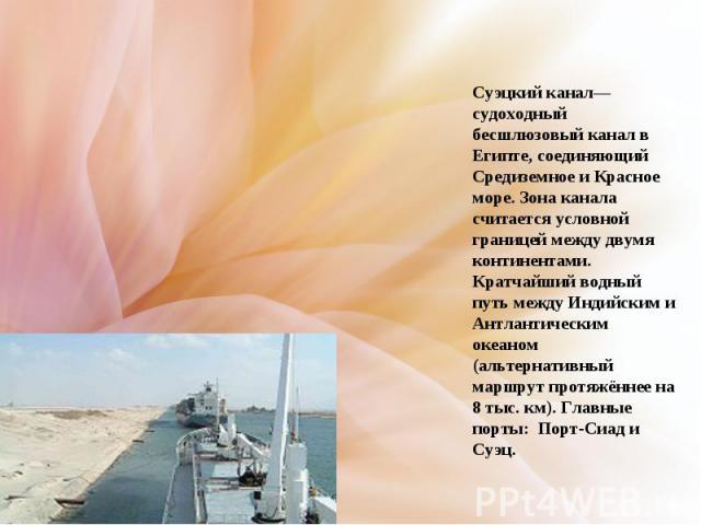 Суэцкий канал— судоходный бесшлюзовый канал в Египте, соединяющий Средиземное и Красное море. Зона канала считается условной границей между двумя континентами. Кратчайший водный путь между Индийским и Антлантическим океаном (альтернативный маршрут п…