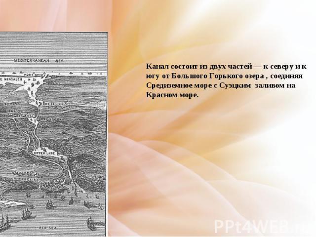 Канал состоит из двух частей— к северу и к югу от Большого Горького озера , соединяя Средиземное море с Суэцким заливом на Красном море.