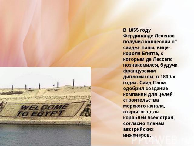 В 1855 году Фердинанде Лесепсс получил концессии от саиды- паши, вице-короля Египта, с которым де Лессепс познакомился, будучи французским дипломатом, в 1830-х годах. Саид Паша одобрил создание компании для целей строительства морского канала, откры…