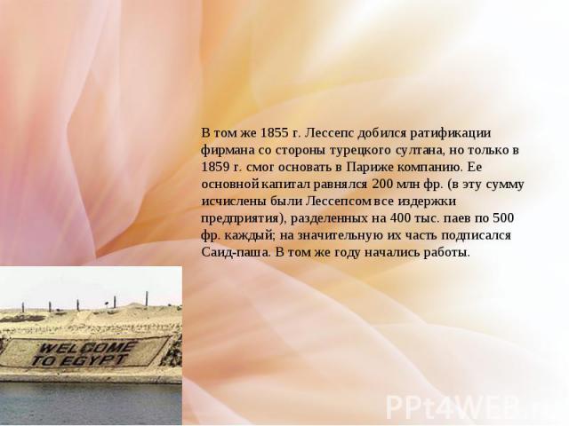 В том же 1855г. Лессепс добился ратификации фирмана со стороны турецкого султана, но только в 1859г. смог основать в Париже компанию. Ее основной капитал равнялся 200млн фр. (в эту сумму исчислены были Лессепсом все издержки предприятия), разделе…