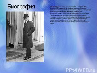 Биография Генри Форд (англ. Henry Ford; 30 июля 1863— 7 апреля 1947)— американ