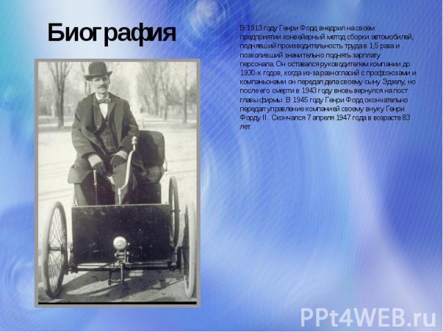 Биография В 1913 году Генри Форд внедрил на своём предприятии конвейерный метод сборки автомобилей, поднявший производительность труда в 1,5 раза и позволивший значительно поднять зарплату персонала. Он оставался руководителем компании до 1930-х год…