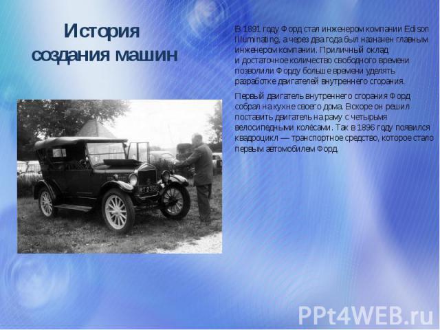 История создания машин В1891году Форд стал инженером компании Edison Illuminating, ачерез два года был назначен главным инженером компании. Приличный оклад идостаточное количество свободного времени позволили Форду больше времени уделять разрабо…