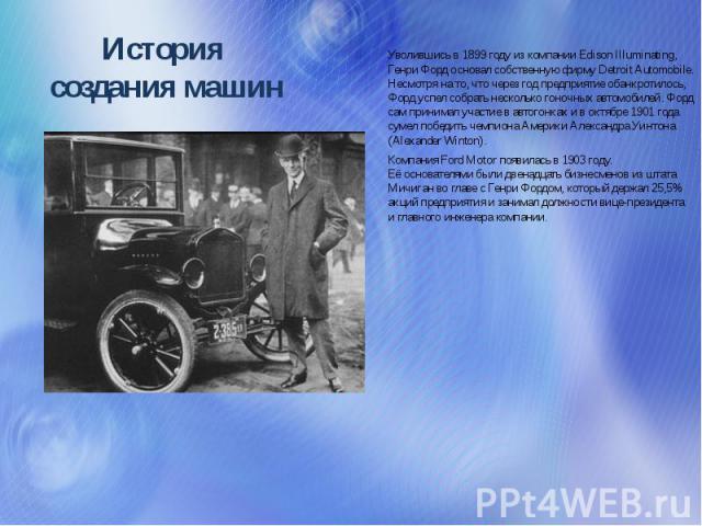 История создания машин Уволившись в1899году изкомпании Edison Illuminating, Генри Форд основал собственную фирму Detroit Automobile. Несмотря нато, что через год предприятие обанкротилось, Форд успел собрать несколько гоночных автомобилей. Форд …