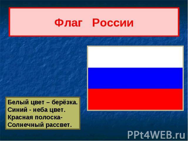 Флаг России Белый цвет – берёзка.Синий - неба цвет.Красная полоска-Солнечный рассвет.