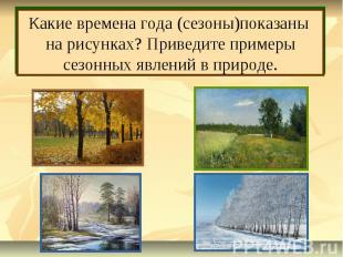 Какие времена года (сезоны)показаны на рисунках? Приведите примеры сезонных явле