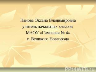 Панова Оксана Владимировнаучитель начальных классов МАОУ «Гимназия № 4»г. Велико