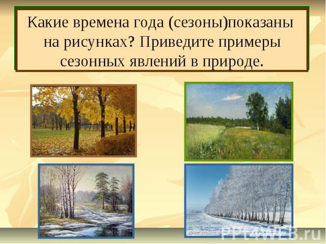 Какие времена года (сезоны)показаны на рисунках? Приведите примеры сезонных явлений в природе.