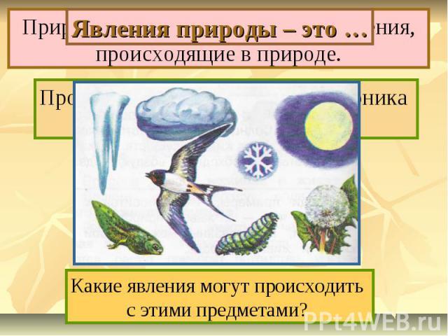 Явления природы – это … Природные явления – это все изменения, происходящие в природе. Прочитай 1-ый абзац на с.16 учебника и закончи предложение. Какие явления могут происходить с этими предметами?