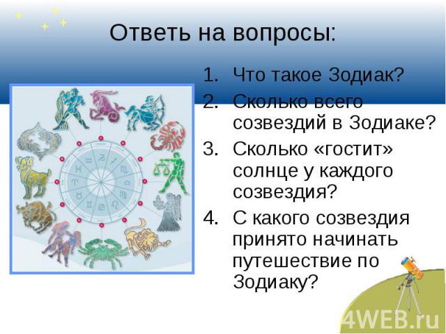 Ответь на вопросы: Что такое Зодиак?Сколько всего созвездий в Зодиаке?Сколько «гостит» солнце у каждого созвездия?С какого созвездия принято начинать путешествие по Зодиаку?