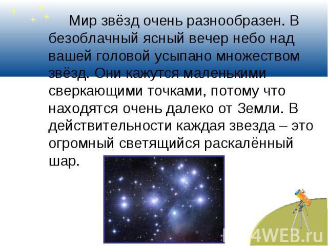 Мир звёзд очень разнообразен. В безоблачный ясный вечер небо над вашей головой усыпано множеством звёзд. Они кажутся маленькими сверкающими точками, потому что находятся очень далеко от Земли. В действительности каждая звезда – это огромный светящий…