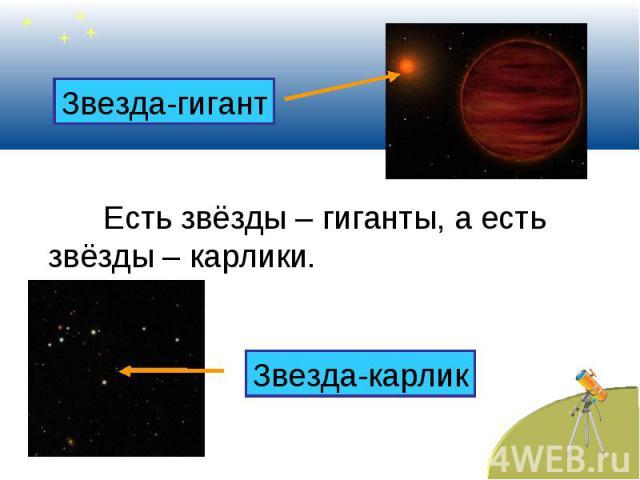 Есть звёзды – гиганты, а есть звёзды – карлики.