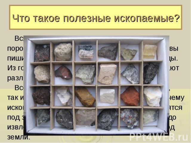 Что такое полезные ископаемые? Вся поверхность земли состоит из горных пород. Камушки на берегу реки, мел, которым вы пишите на доске, уголь – всё это горные породы. Из горных пород, называемых рудами, добывают различные металлы.Все горные породы, п…
