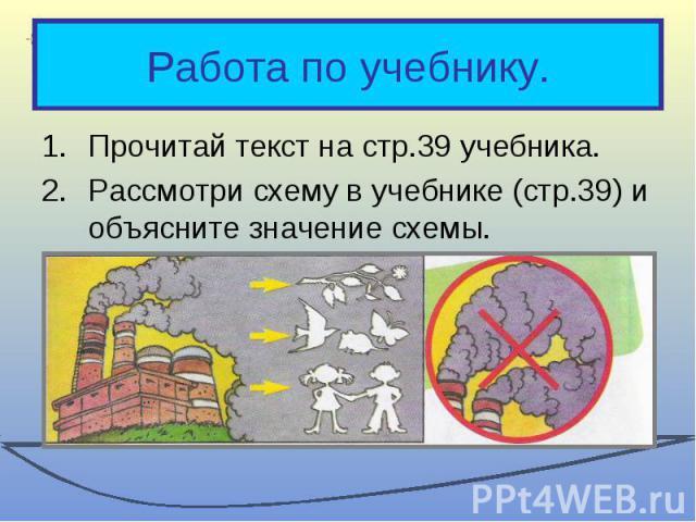 Работа по учебнику.Прочитай текст на стр.39 учебника.Рассмотри схему в учебнике (стр.39) и объясните значение схемы.Что необходимо делать, чтобы защитить воздух от загрязнения?