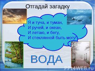 Отгадай загадку Я и туча, и туман,И ручей, и океан,И летаю, и бегу,И стеклянной
