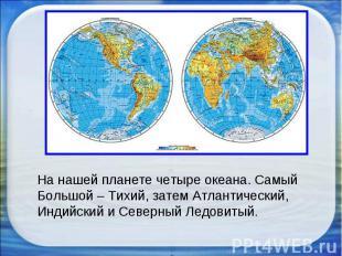 На нашей планете четыре океана. Самый Большой – Тихий, затем Атлантический, Инди