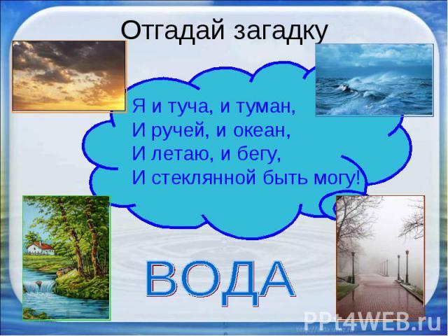 Отгадай загадку Я и туча, и туман,И ручей, и океан,И летаю, и бегу,И стеклянной быть могу! ВОДА