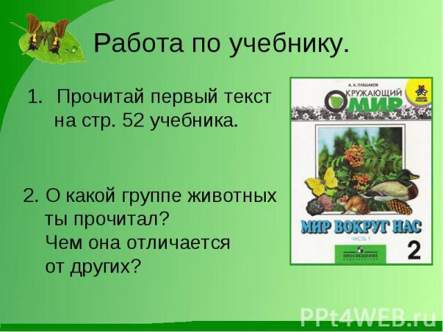 Работа по учебнику.Прочитай первый текст на стр. 52 учебника. 2. О какой группе животных ты прочитал? Чем она отличается от других?
