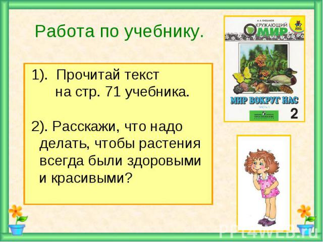 Работа по учебнику. 1). Прочитай текст на стр. 71 учебника. 2). Расскажи, что надо делать, чтобы растения всегда были здоровыми и красивыми?