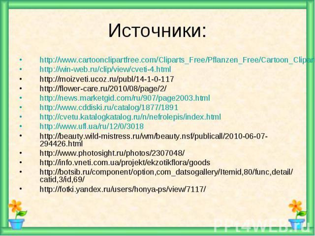 Источники: http://www.cartoonclipartfree.com/Cliparts_Free/Pflanzen_Free/Cartoon_Clipart_Free_Page_3.htmlhttp://win-web.ru/clip/view/cveti-4.htmlhttp://moizveti.ucoz.ru/publ/14-1-0-117http://flower-care.ru/2010/08/page/2/http://news.marketgid.com/ru…
