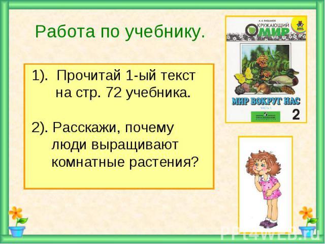 Работа по учебнику. 1). Прочитай 1-ый текст на стр. 72 учебника. 2). Расскажи, почему люди выращивают комнатные растения?