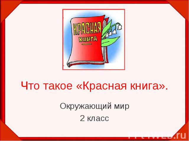 Что такое «Красная книга».Окружающий мир2 класс