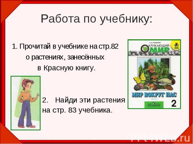Работа по учебнику:1. Прочитай в учебнике на стр.82 о растениях, занесённых в Красную книгу. Найди эти растенияна стр. 83 учебника.