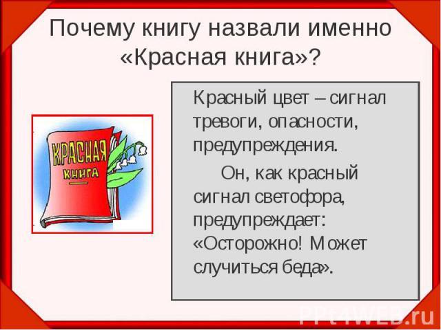 Почему книгу назвали именно «Красная книга»? Красный цвет – сигнал тревоги, опасности, предупреждения.Он, как красный сигнал светофора, предупреждает: «Осторожно! Может случиться беда».