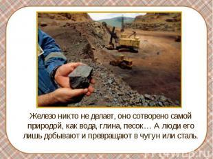 Железо никто не делает, оно сотворено самой природой, как вода, глина, песок… А