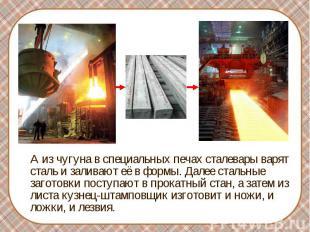 А из чугуна в специальных печах сталевары варят сталь и заливают её в формы. Дал