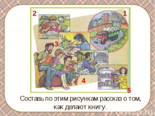 Составь по этим рисункам рассказ о том, как делают книгу.