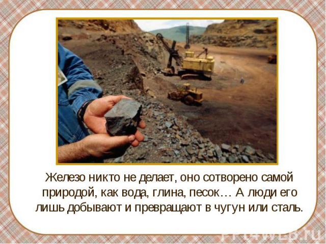 Железо никто не делает, оно сотворено самой природой, как вода, глина, песок… А люди его лишь добывают и превращают в чугун или сталь.