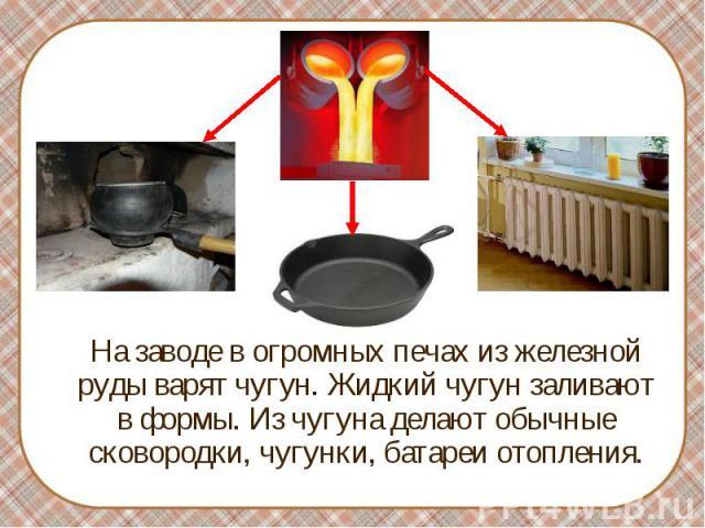 На заводе в огромных печах из железной руды варят чугун. Жидкий чугун заливают в формы. Из чугуна делают обычные сковородки, чугунки, батареи отопления.
