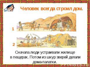 Человек всегда строил дом. Сначала люди устраивали жилище в пещерах. Потом из шк