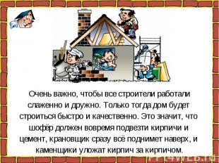 Очень важно, чтобы все строители работалислаженно и дружно. Только тогда дом буд