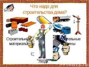 Что надо для строительства дома? Строительныематериалы Строительныемашины Люди