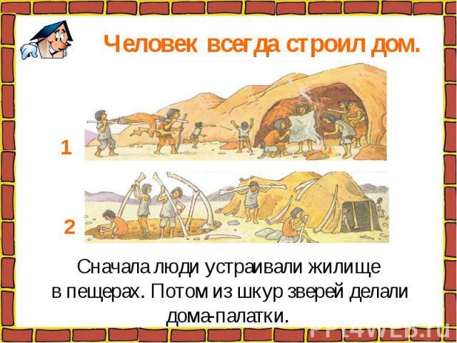 Человек всегда строил дом. Сначала люди устраивали жилище в пещерах. Потом из шкур зверей делалидома-палатки.