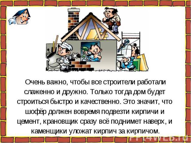 Очень важно, чтобы все строители работалислаженно и дружно. Только тогда дом будет строиться быстро и качественно. Это значит, что шофёр должен вовремя подвезти кирпичи и цемент, крановщик сразу всё поднимет наверх, и каменщики уложат кирпич за кирпичом.