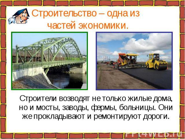 Строительство – одна из частей экономики. Строители возводят не только жилые дома, но и мосты, заводы, фермы, больницы. Они же прокладывают и ремонтируют дороги.