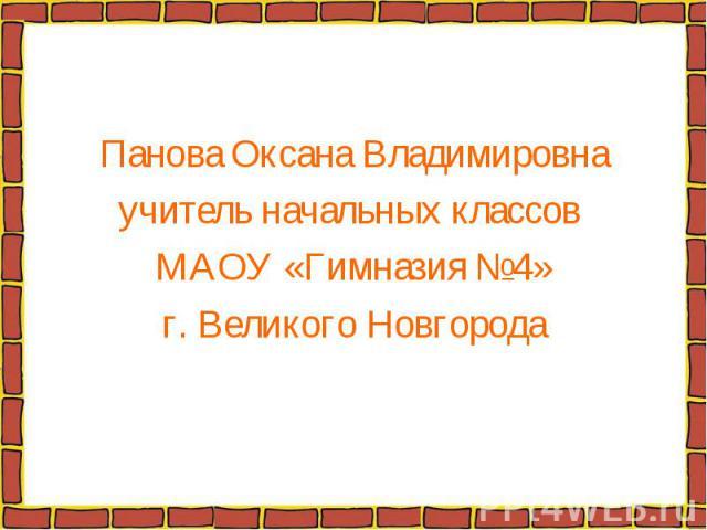 Панова Оксана Владимировнаучитель начальных классов МАОУ «Гимназия №4»г. Великого Новгорода