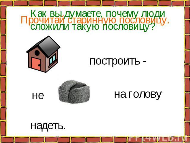 Прочитай старинную пословицу. построить - на голову надеть. не