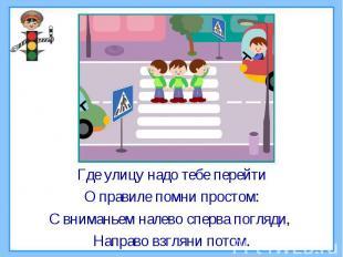 Где улицу надо тебе перейтиО правиле помни простом:С вниманьем налево сперва пог
