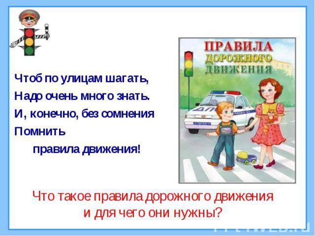Чтоб по улицам шагать,Надо очень много знать.И, конечно, без сомненияПомнить правила движения! Что такое правила дорожного движенияи для чего они нужны?