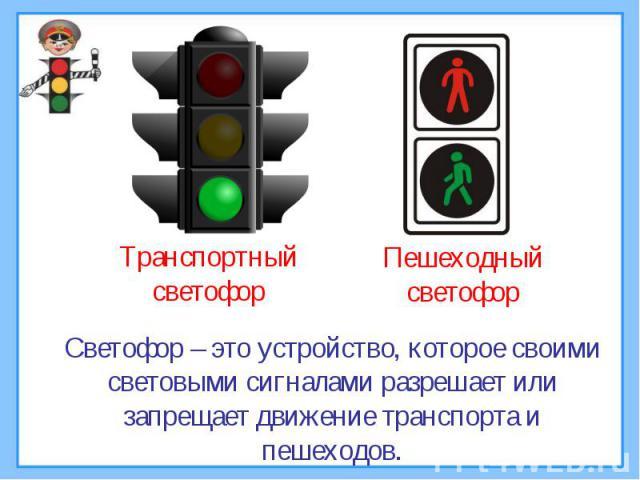 Светофор – это устройство, которое своими световыми сигналами разрешает или запрещает движение транспорта и пешеходов.
