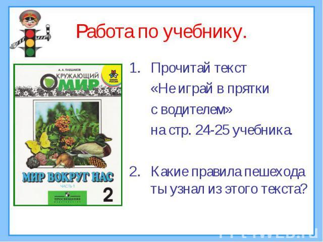 Работа по учебнику. Прочитай текст «Не играй в прятки с водителем» на стр. 24-25 учебника.Какие правила пешехода ты узнал из этого текста?