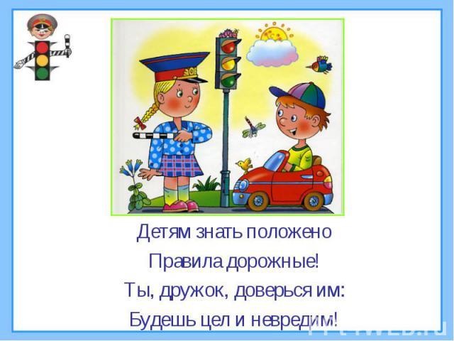 Детям знать положеноПравила дорожные!Ты, дружок, доверься им:Будешь цел и невредим!